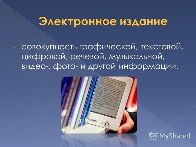 -совокупность графической, текстовой, цифровой, речевой, музыкальной, видео-, фото- и другой информации.