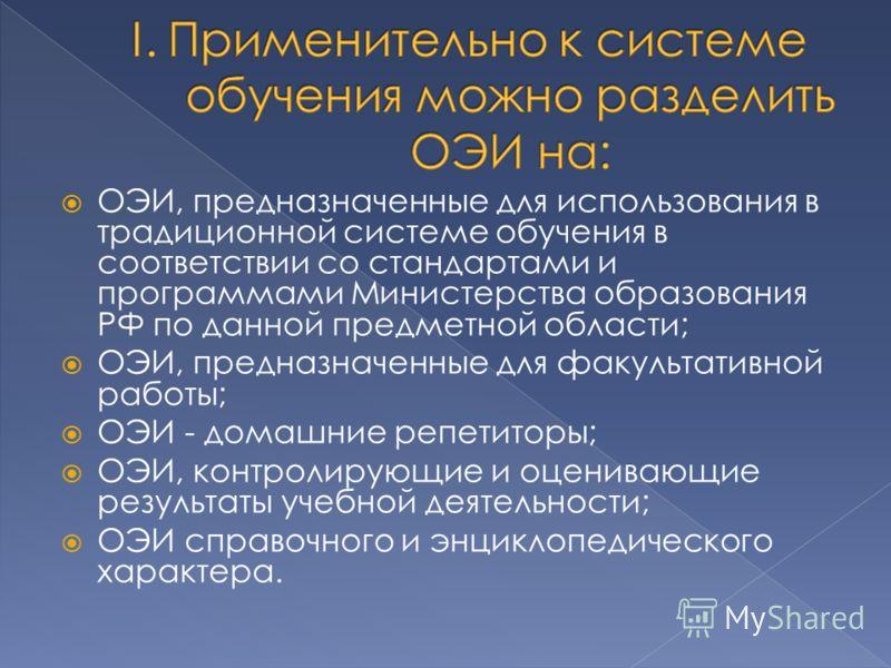 ОЭИ, предназначенные для использования в традиционной системе обучения в соответствии со стандартами и программами Министерства образования РФ по данной предметной области; ОЭИ, предназначенные для факультативной работы; ОЭИ - домашние репетиторы; ОЭ