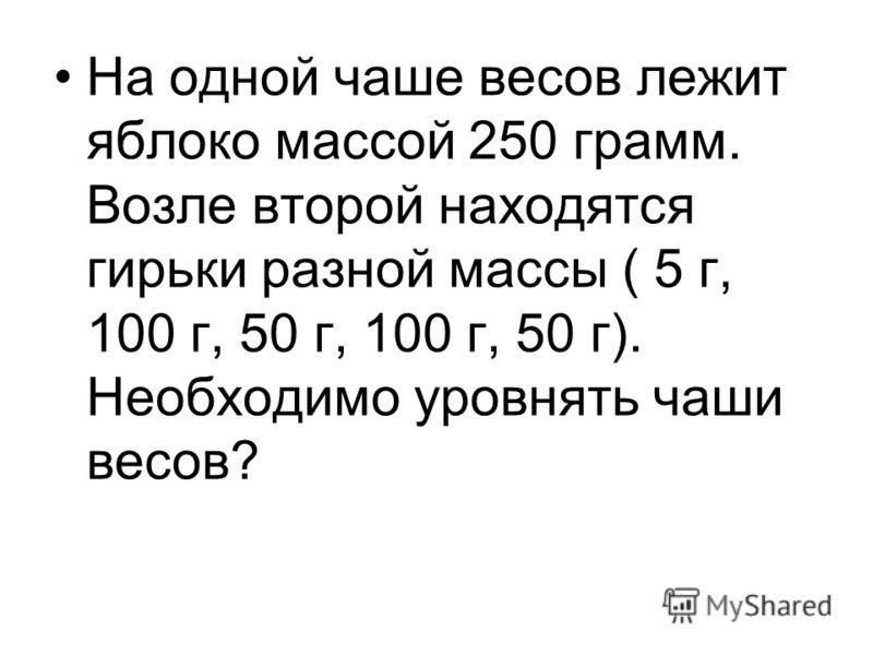На одной чаше весов лежит яблоко массой 250 грамм. Возле второй находятся гирьки разной массы ( 5 г, 100 г, 50 г, 100 г, 50 г). Необходимо уровнять чаши весов?