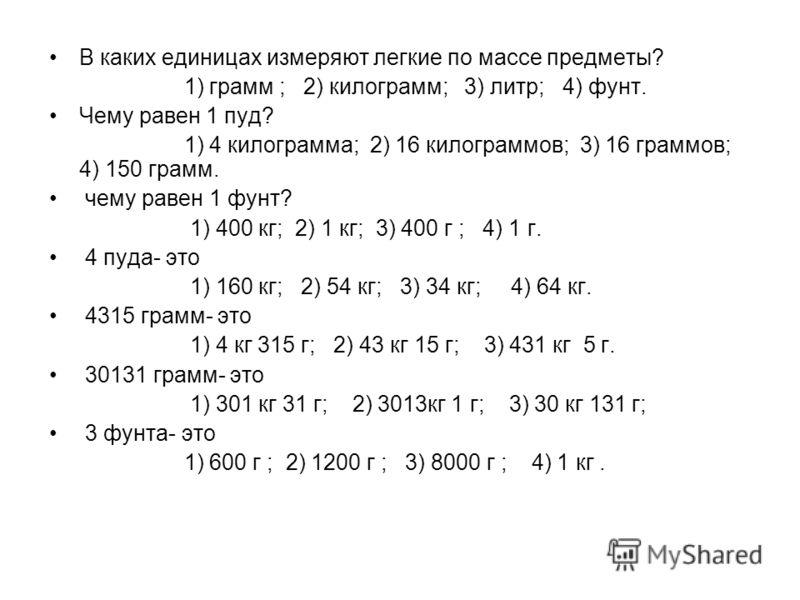 В каких единицах измеряют легкие по массе предметы? 1) грамм ; 2) килограмм; 3) литр; 4) фунт. Чему равен 1 пуд? 1) 4 килограмма; 2) 16 килограммов; 3) 16 граммов; 4) 150 грамм. чему равен 1 фунт? 1) 400 кг; 2) 1 кг; 3) 400 г ; 4) 1 г. 4 пуда- это 1)