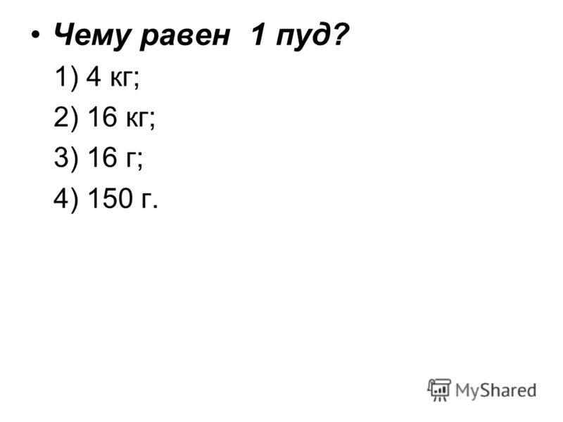 Чему равен 1 пуд? 1) 4 кг; 2) 16 кг; 3) 16 г; 4) 150 г.