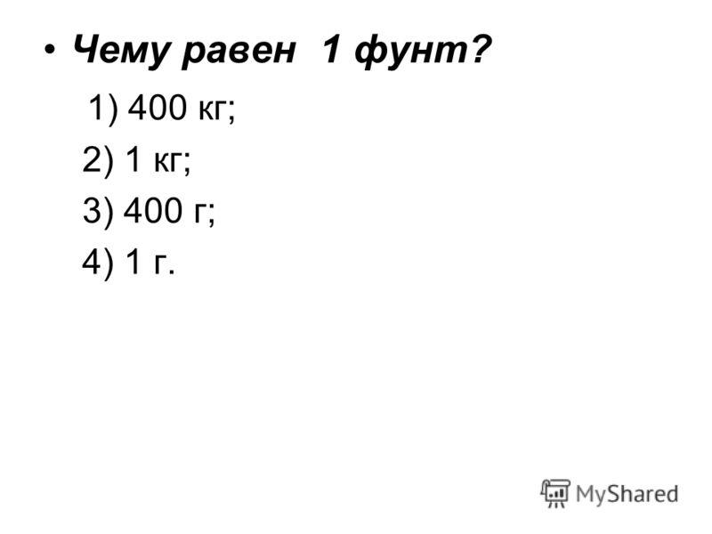 Чему равен 1 фунт? 1) 400 кг; 2) 1 кг; 3) 400 г; 4) 1 г.
