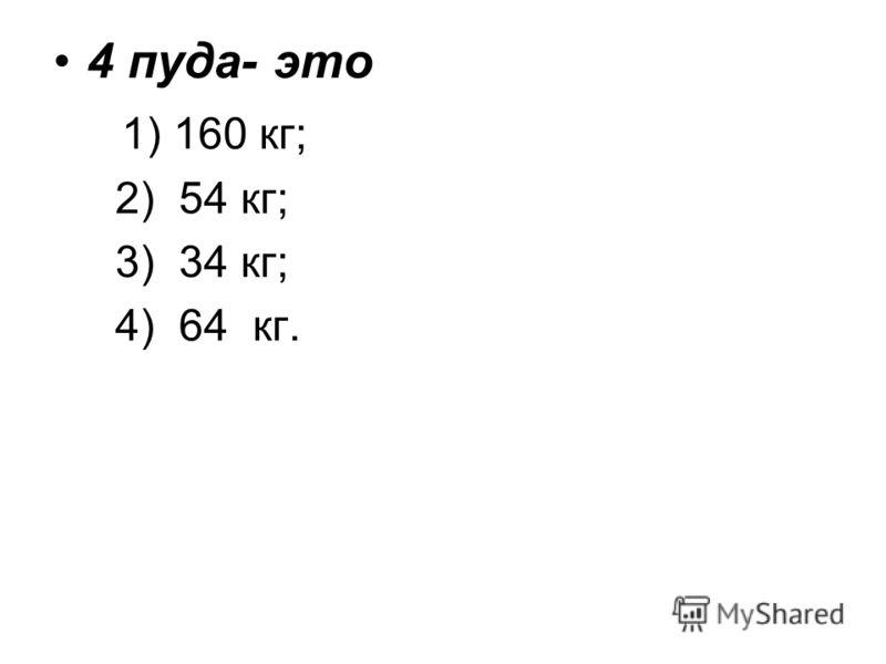 4 пуда- это 1) 160 кг; 2) 54 кг; 3) 34 кг; 4) 64 кг.