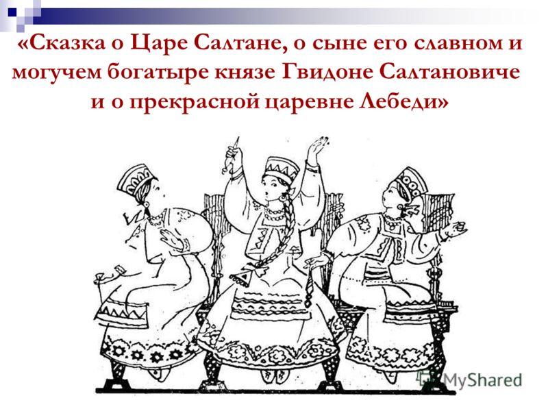 «Сказка о Царе Салтане, о сыне его славном и могучем богатыре князе Гвидоне Салтановиче и о прекрасной царевне Лебеди»