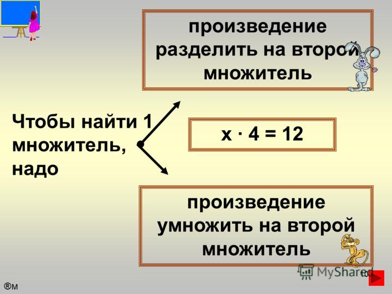 10 Чтобы найти 1 множитель, надо произведение разделить на второй множитель произведение умножить на второй множитель х · 4 = 12 ®м®м
