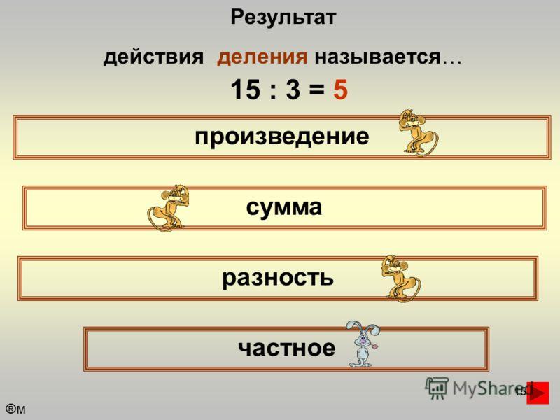 15 Результат действия деления называется… произведение сумма частное разность 15 : 3 = 5 ®м®м