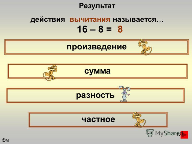 16 Результат действия вычитания называется… произведение сумма частное разность 16 – 8 =8 ®м®м
