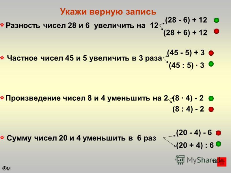 19 ®м®м Укажи верную запись Разность чисел 28 и 6 увеличить на 12 (28 + 6) + 12 (28 - 6) + 12 Частное чисел 45 и 5 увеличить в 3 раза (45 - 5) + 3 (45 : 5) · 3 Произведение чисел 8 и 4 уменьшить на 2(8 · 4) - 2 (8 : 4) - 2 Сумму чисел 20 и 4 уменьшит