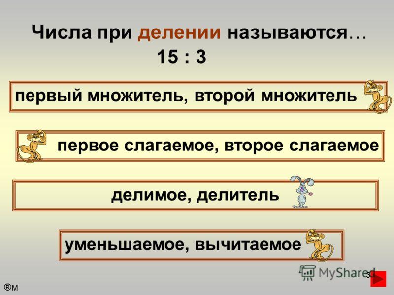 3 Числа при делении называются… первый множитель, второй множитель первое слагаемое, второе слагаемое уменьшаемое, вычитаемое делимое, делитель 15 : 3 ®м®м