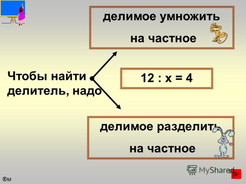 5 Чтобы найти делитель, надо делимое умножить на частное делимое разделить на частное 12 : х = 4 ®м®м