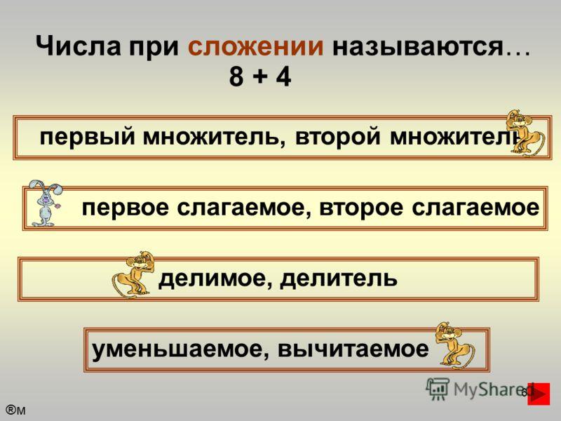 6 Числа при сложении называются… первый множитель, второй множитель первое слагаемое, второе слагаемое уменьшаемое, вычитаемое делимое, делитель 8 + 4 ®м®м