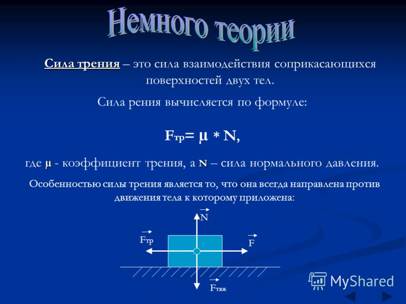 Сила трения Сила трения – это сила взаимодействия соприкасающихся поверхностей двух тел. Сила рения вычисляется по формуле: F тр = µ * N, µ N где µ - коэффициент трения, а N – сила нормального давления. N F F тр F тяж Особенностью силы трения являетс