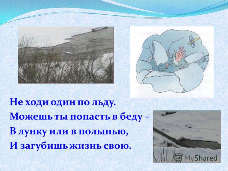 Не ходи один по льду. Можешь ты попасть в беду – В лунку или в полынью, И загубишь жизнь свою.