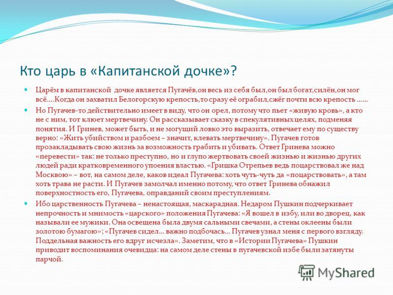 Кто царь в «Капитанской дочке»? Царём в капитанской дочке является Пугачёв,он весь из себя был,он был богат,силён,он мог всё….Когда он захватил Белогорскую крепость,то сразу её ограбил,сжёг почти всю крепость …… Но Пугачев-то действительно имеет в ви