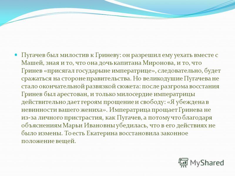Пугачев был милостив к Гриневу: он разрешил ему уехать вместе с Машей, зная и то, что она дочь капитана Миронова, и то, что Гринев «присягал государыне императрице», следовательно, будет сражаться на стороне правительства. Но великодушие Пугачева не