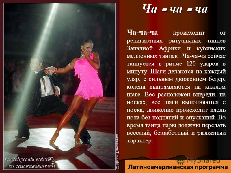 Ча - ча - ча Ча-ча-ча происходит от религиозных ритуальных танцев Западной Африки и кубинских медленных танцев. Ча-ча-ча сейчас танцуется в ритме 120 ударов в минуту. Шаги делаются на каждый удар, с сильным движением бедер, колена выпрямляются на каж