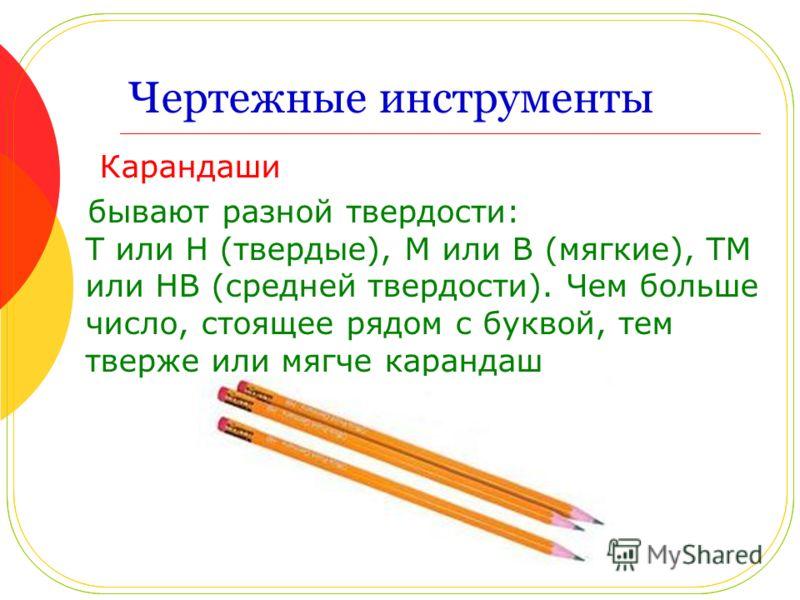 Чертежные инструменты Карандаши бывают разной твердости: Т или Н (твердые), М или В (мягкие), ТМ или НВ (средней твердости). Чем больше число, стоящее рядом с буквой, тем тверже или мягче карандаш