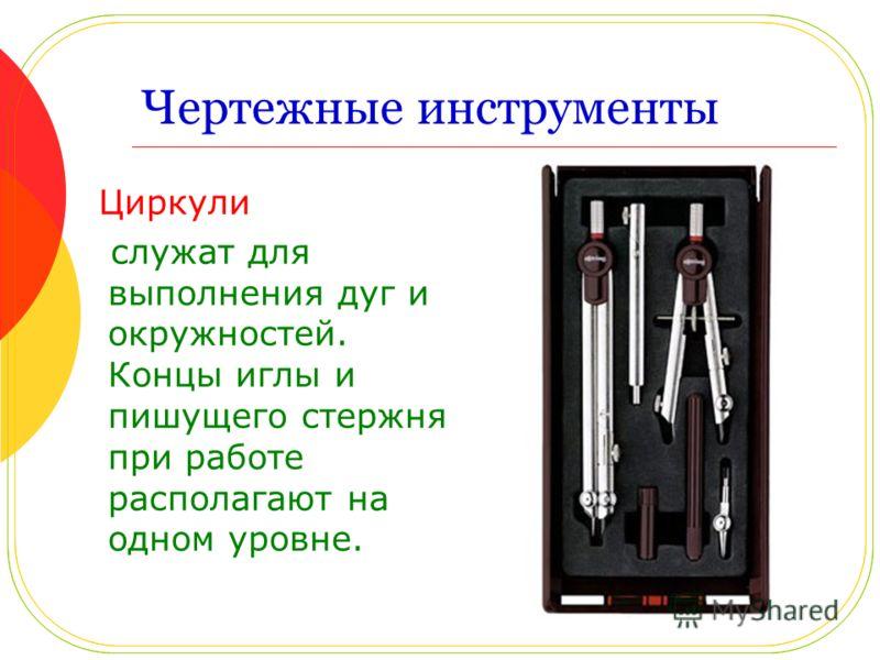 Чертежные инструменты Циркули служат для выполнения дуг и окружностей. Концы иглы и пишущего стержня при работе располагают на одном уровне.
