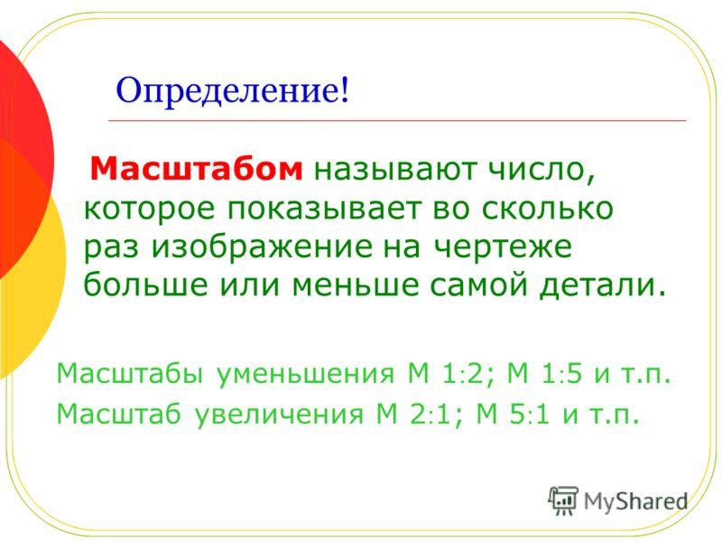 Определение! Масштабом называют число, которое показывает во сколько раз изображение на чертеже больше или меньше самой детали. Масштабы уменьшения М 12; М 15 и т.п. Масштаб увеличения М 21; М 51 и т.п.
