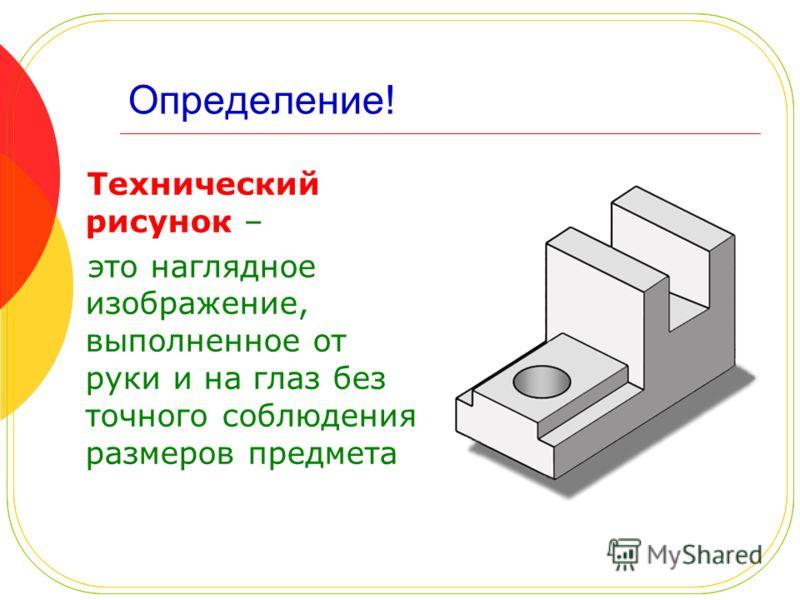 Определение! Технический рисунок – это наглядное изображение, выполненное от руки и на глаз без точного соблюдения размеров предмета