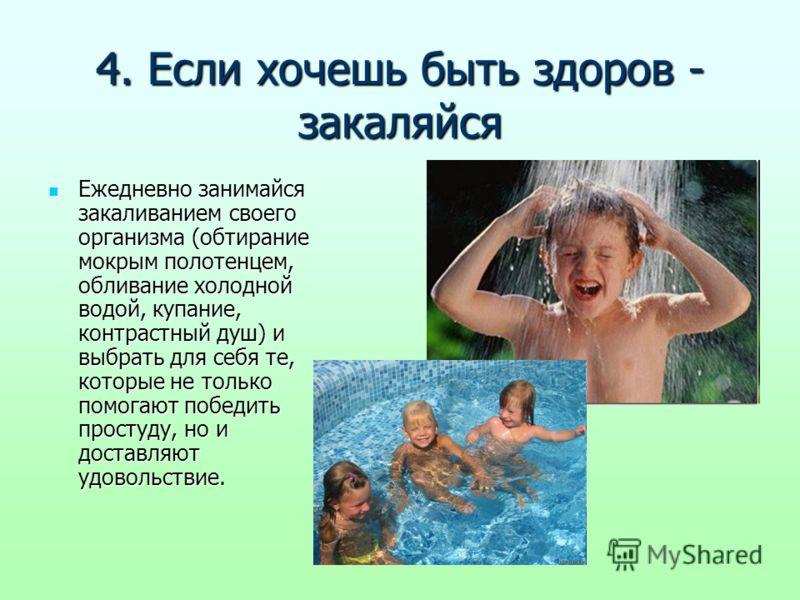 4. Если хочешь быть здоров - закаляйся Ежедневно занимайся закаливанием своего организма (обтирание мокрым полотенцем, обливание холодной водой, купание, контрастный душ) и выбрать для себя те, которые не только помогают победить простуду, но и доста