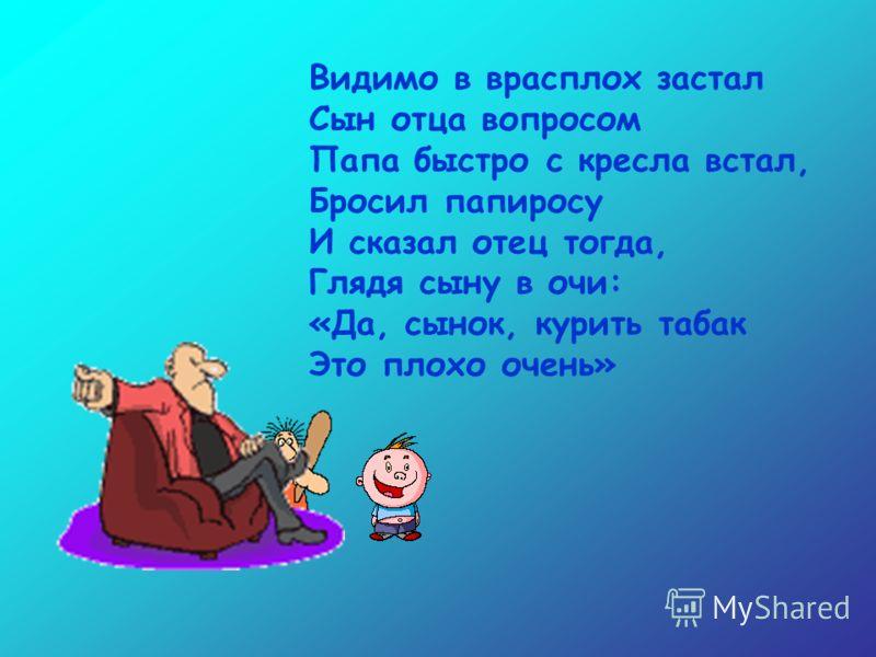 Кроха-сын пришел к отцу И спросила кроха: «Если я курить начну – Это очень плохо?»