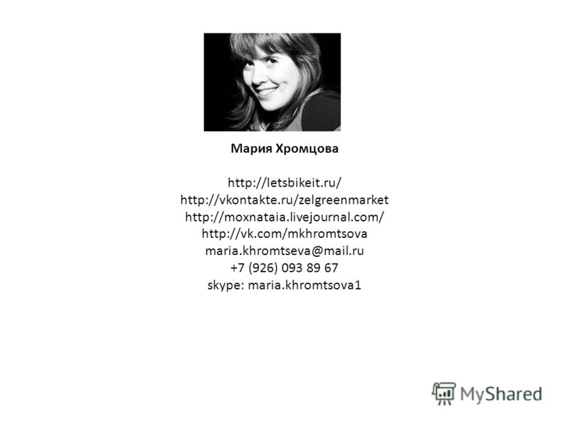 Мария Хромцова http://letsbikeit.ru/ http://vkontakte.ru/zelgreenmarket http://moxnataia.livejournal.com/ http://vk.com/mkhromtsova maria.khromtseva@mail.ru +7 (926) 093 89 67 skype: maria.khromtsova1