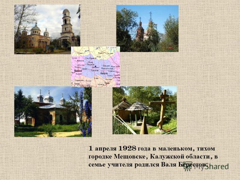 1 а преля 1928 г ода в м аленьком, т ихом городке М ещовске, К алужской о бласти, в семье у чителя р одился В аля Б ерестов.