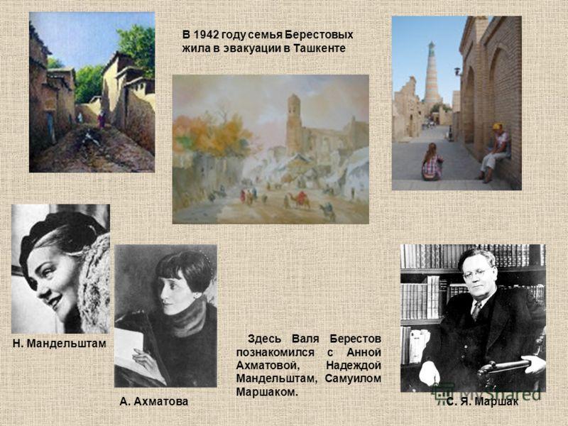 Здесь Валя Берестов познакомился с Анной Ахматовой, Надеждой Мандельштам, Самуилом Маршаком. В 1942 году семья Берестовых жила в эвакуации в Ташкенте С. Я. МаршакА. Ахматова Н. Мандельштам