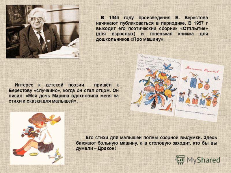 В 1946 году произведения В. Берестова начинают публиковаться в периодике. В 1957 г выходит его поэтический сборник «Отплытие» (для взрослых) и тоненькая книжка для дошкольников «Про машину». Интерес к детской поэзии пришёл к Берестову «случайно», ког