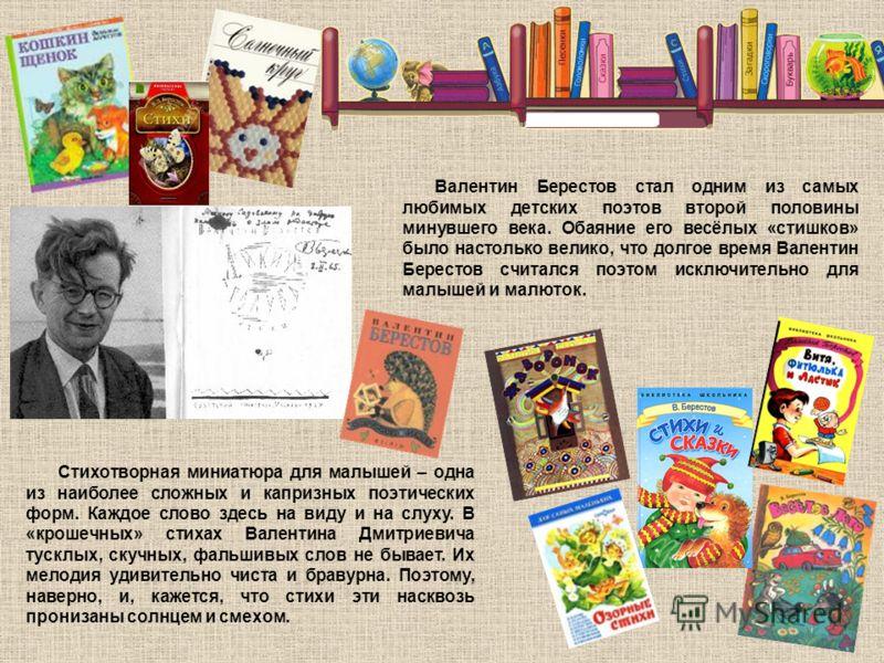 Валентин Берестов стал одним из самых любимых детских поэтов второй половины минувшего века. Обаяние его весёлых «стишков» было настолько велико, что долгое время Валентин Берестов считался поэтом исключительно для малышей и малюток. Стихотворная мин