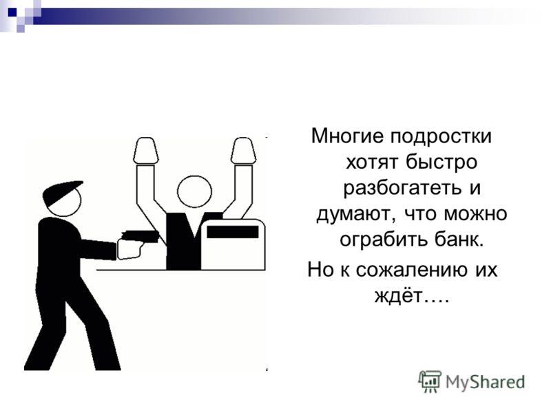 Многие подростки хотят быстро разбогатеть и думают, что можно ограбить банк. Но к сожалению их ждёт….