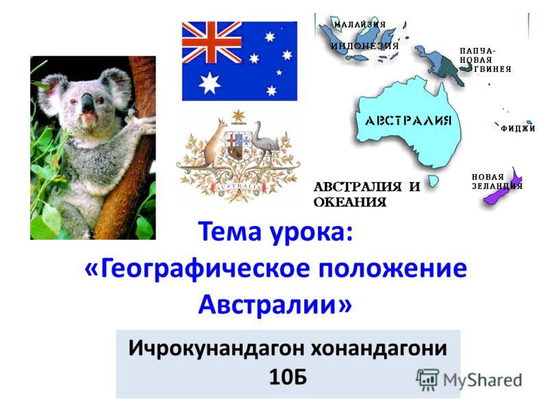 Тема урока: «Географическое положение Австралии» Ичрокунандагон хонандагони 10Б