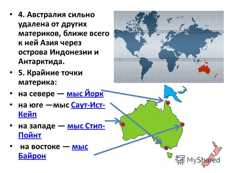 4. Австралия сильно удалена от других материков, ближе всего к ней Азия через острова Индонезии и Антарктида. 5. Крайние точки материка: на севере мыс Йоркмыс Йорк на юге мыс Саут-Ист- КейпСаут-Ист- Кейп на западе мыс Стип- Пойнтмыс Стип- Пойнт на во