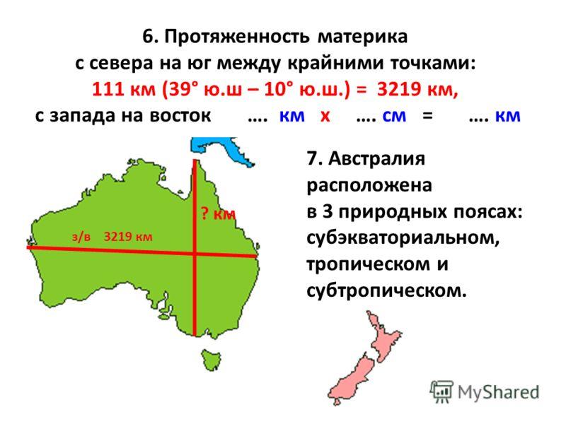 6. Протяженность материка с севера на юг между крайними точками: 111 км (39° ю.ш – 10° ю.ш.) = 3219 км, с запада на восток …. км х …. см = …. км з/в 3219 км 7. Австралия расположена в 3 природных поясах: субэкваториальном, тропическом и субтропическо