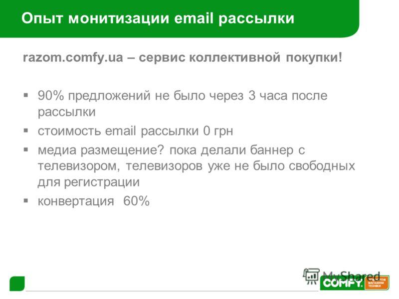 Опыт монитизации email рассылки razom.comfy.ua – сервис коллективной покупки! 90% предложений не было через 3 часа после рассылки стоимость email рассылки 0 грн медиа размещение? пока делали баннер с телевизором, телевизоров уже не было свободных для