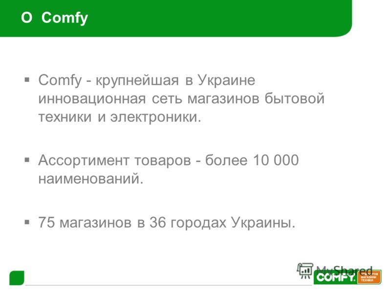 О Comfy Comfy - крупнейшая в Украине инновационная сеть магазинов бытовой техники и электроники. Ассортимент товаров - более 10 000 наименований. 75 магазинов в 36 городах Украины.