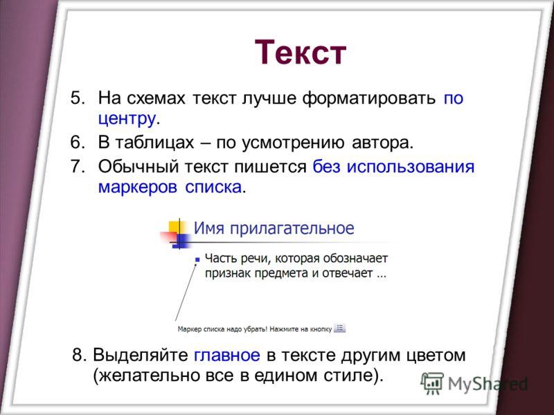 Текст 5.На схемах текст лучше форматировать по центру. 6.В таблицах – по усмотрению автора. 7.Обычный текст пишется без использования маркеров списка. 8.Выделяйте главное в тексте другим цветом (желательно все в едином стиле).