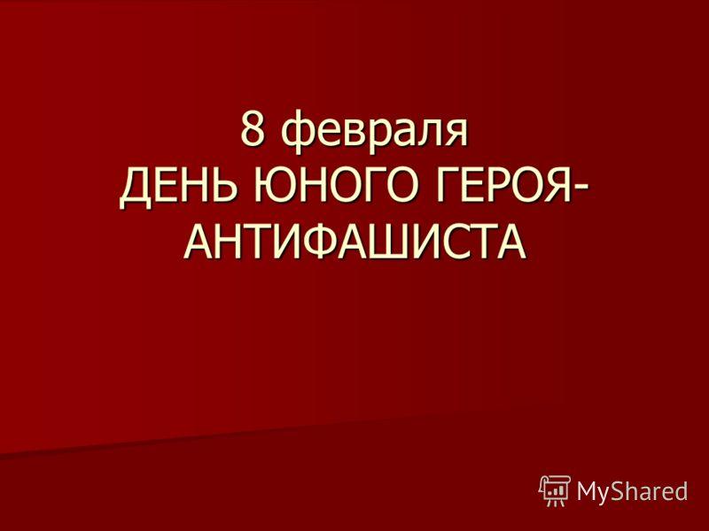 8 февраля ДЕНЬ ЮНОГО ГЕРОЯ- АНТИФАШИСТА