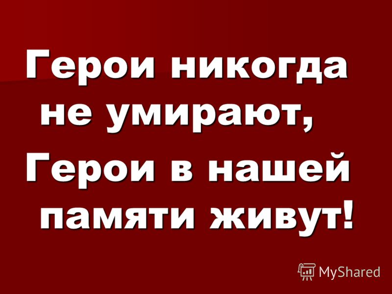 Герои никогда не умирают, Герои в нашей памяти живут!