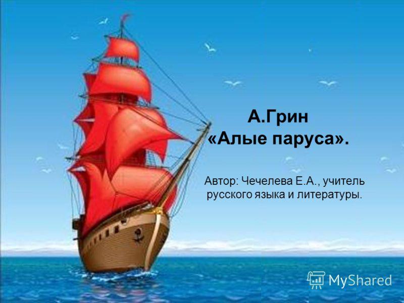 А.Грин «Алые паруса». Автор: Чечелева Е.А., учитель русского языка и литературы.