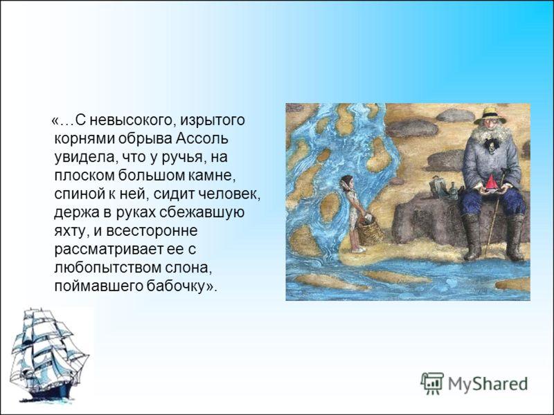 «…С невысокого, изрытого корнями обрыва Ассоль увидела, что у ручья, на плоском большом камне, спиной к ней, сидит человек, держа в руках сбежавшую яхту, и всесторонне рассматривает ее с любопытством слона, поймавшего бабочку».