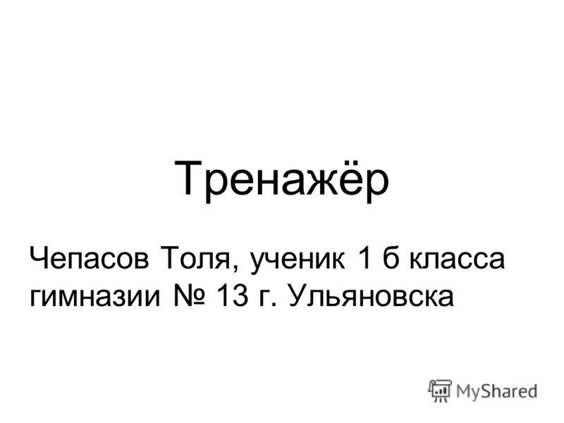 Тренажёр Чепасов Толя, ученик 1 б класса гимназии 13 г. Ульяновска
