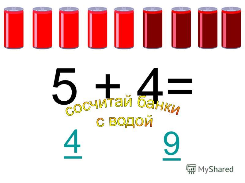 5 + 4= 9 4