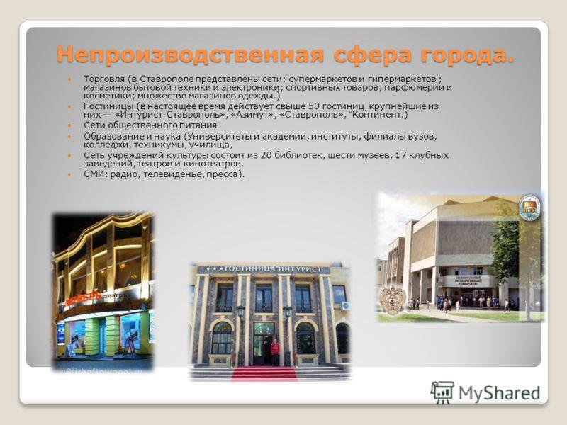 Непроизводственная сфера города. Торговля (в Ставрополе представлены сети: супермаркетов и гипермаркетов ; магазинов бытовой техники и электроники; спортивных товаров; парфюмерии и косметики; множество магазинов одежды.) Гостиницы (в настоящее время