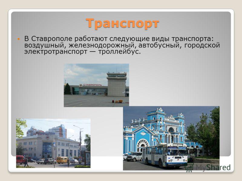 Транспорт В Ставрополе работают следующие виды транспорта: воздушный, железнодорожный, автобусный, городской электротранспорт троллейбус.