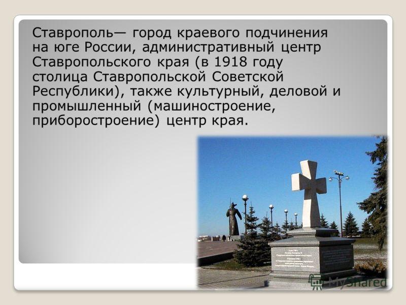 Ставрополь город краевого подчинения на юге России, административный центр Ставропольского края (в 1918 году столица Ставропольской Советской Республики), также культурный, деловой и промышленный (машиностроение, приборостроение) центр края.