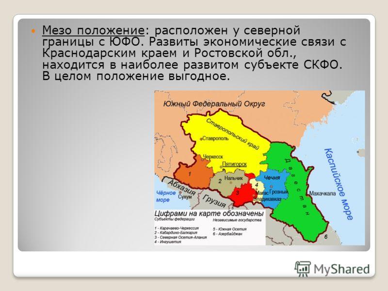 Мезо положение: расположен у северной границы с ЮФО. Развиты экономические связи с Краснодарским краем и Ростовской обл., находится в наиболее развитом субъекте СКФО. В целом положение выгодное.