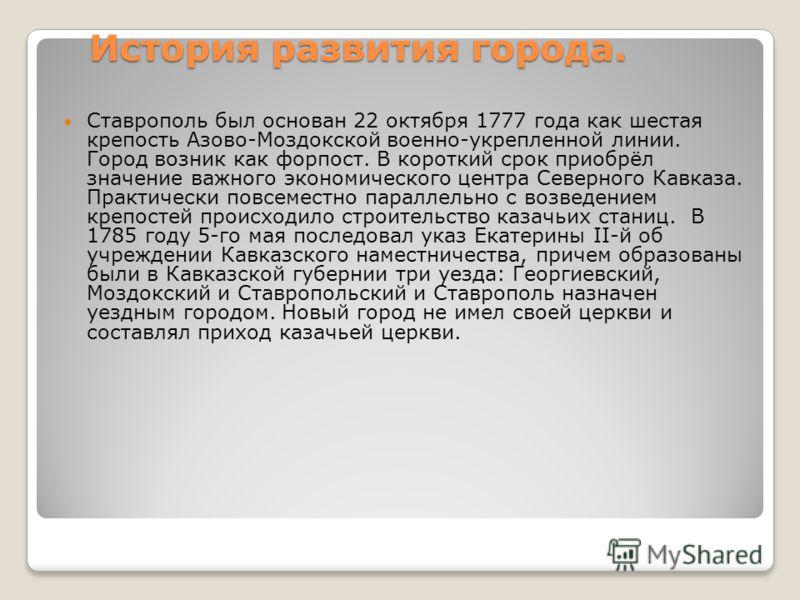 История развития города. Ставрополь был основан 22 октября 1777 года как шестая крепость Азово-Моздокской военно-укрепленной линии. Город возник как форпост. В короткий срок приобрёл значение важного экономического центра Северного Кавказа. Практичес