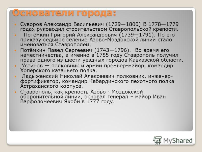 Основатели города: Суворов Александр Васильевич (17291800) В 17781779 годах руководил строительством Ставропольской крепости. Потёмкин Григорий Александрович (17391791). По его приказу седьмое селение Азово-Моздокской линии стало именоваться Ставропо